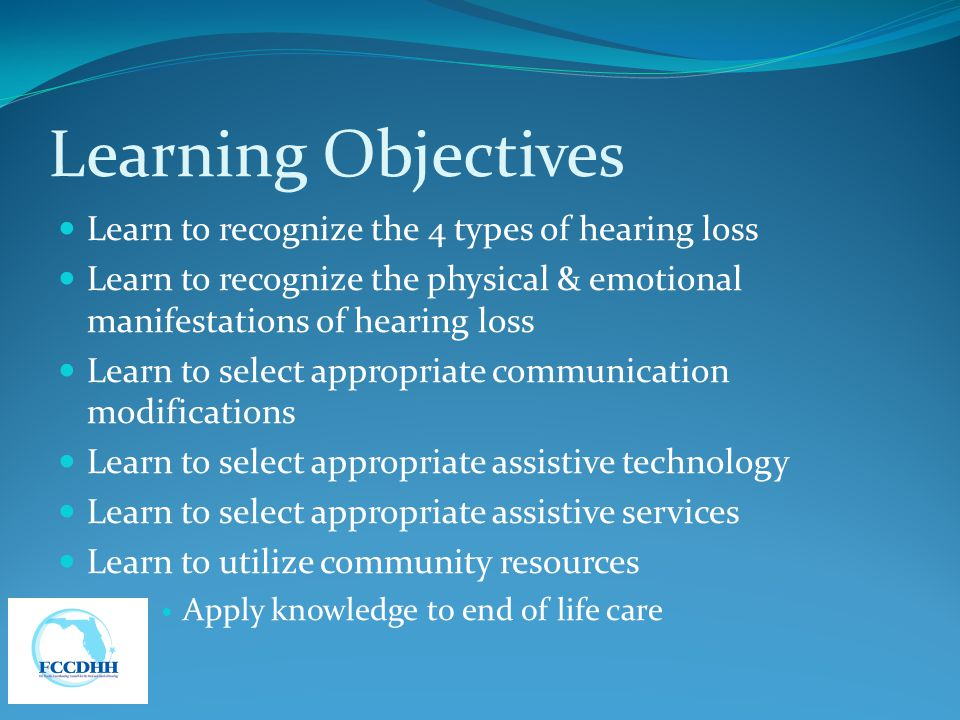 Learning Objectives Learn to recognize the 4 types of hearing loss