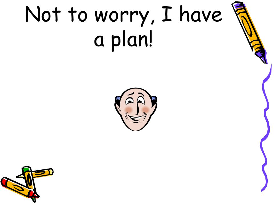 Not to worry, I have a plan!