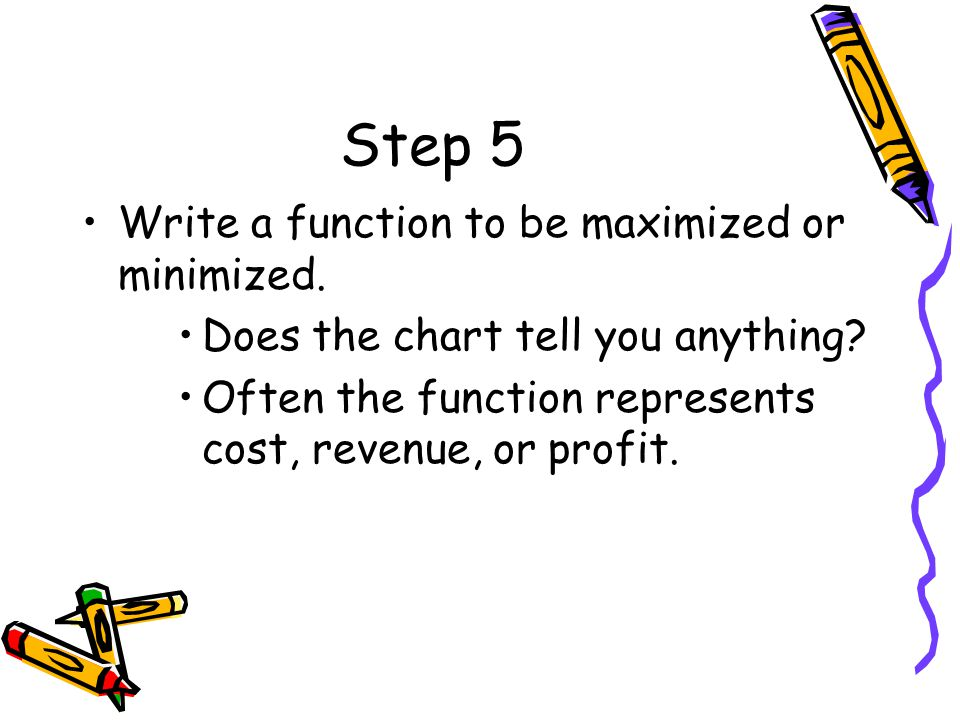 Step 5 Write a function to be maximized or minimized.