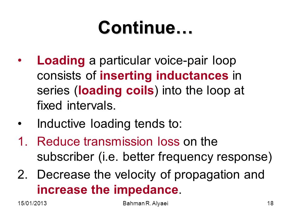 Continue… Loading a particular voice-pair loop consists of inserting inductances in series (loading coils) into the loop at fixed intervals.