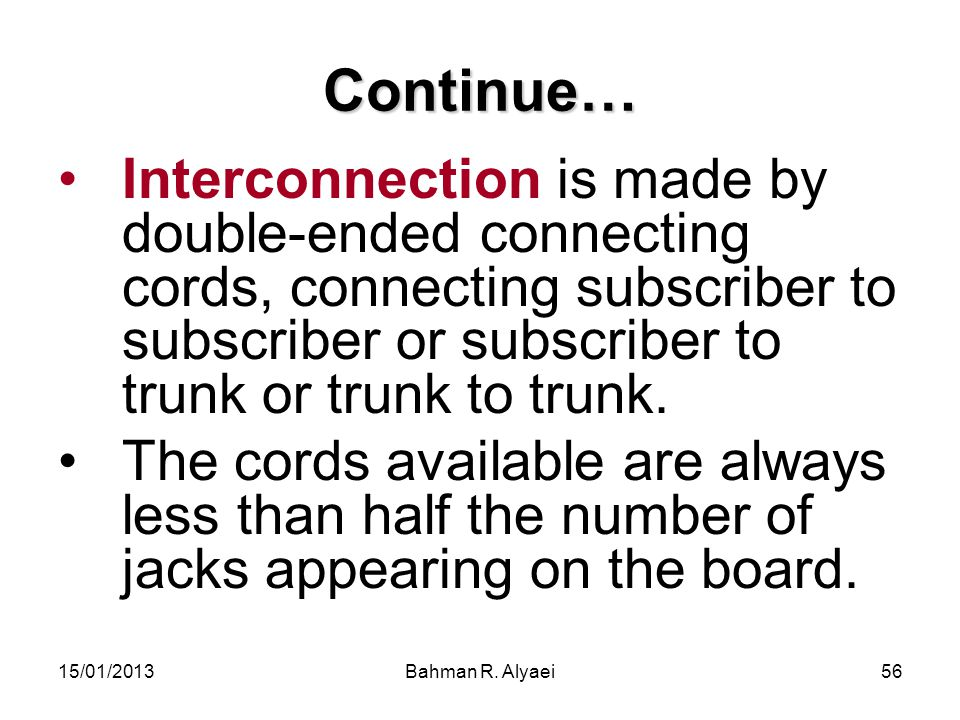 Continue… Interconnection is made by double-ended connecting cords, connecting subscriber to subscriber or subscriber to trunk or trunk to trunk.