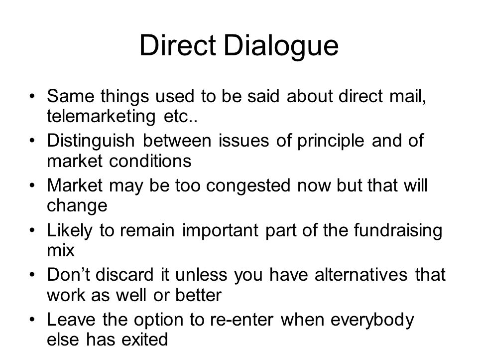 Direct Dialogue Same things used to be said about direct mail, telemarketing etc.. Distinguish between issues of principle and of market conditions.