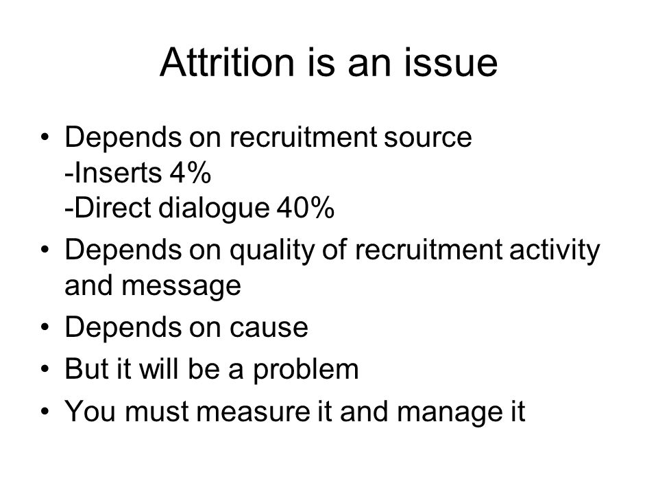 Attrition is an issue Depends on recruitment source -Inserts 4% -Direct dialogue 40% Depends on quality of recruitment activity and message.