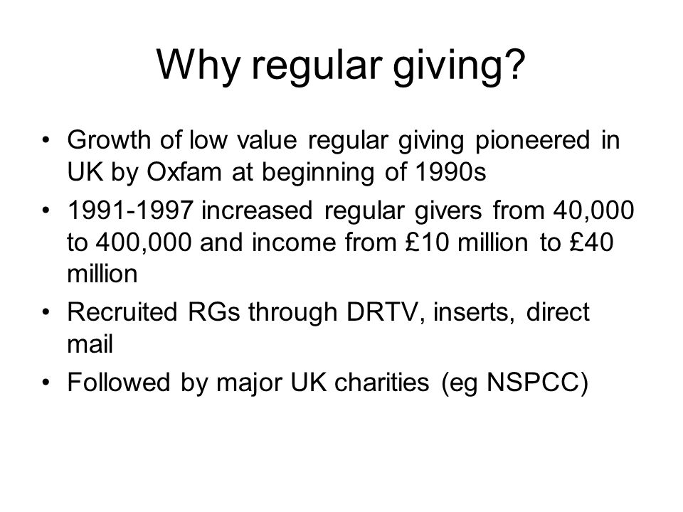 Why regular giving Growth of low value regular giving pioneered in UK by Oxfam at beginning of 1990s.