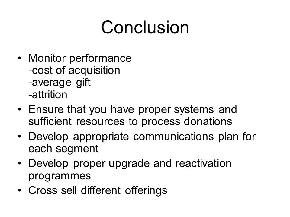 Conclusion Monitor performance -cost of acquisition -average gift -attrition.