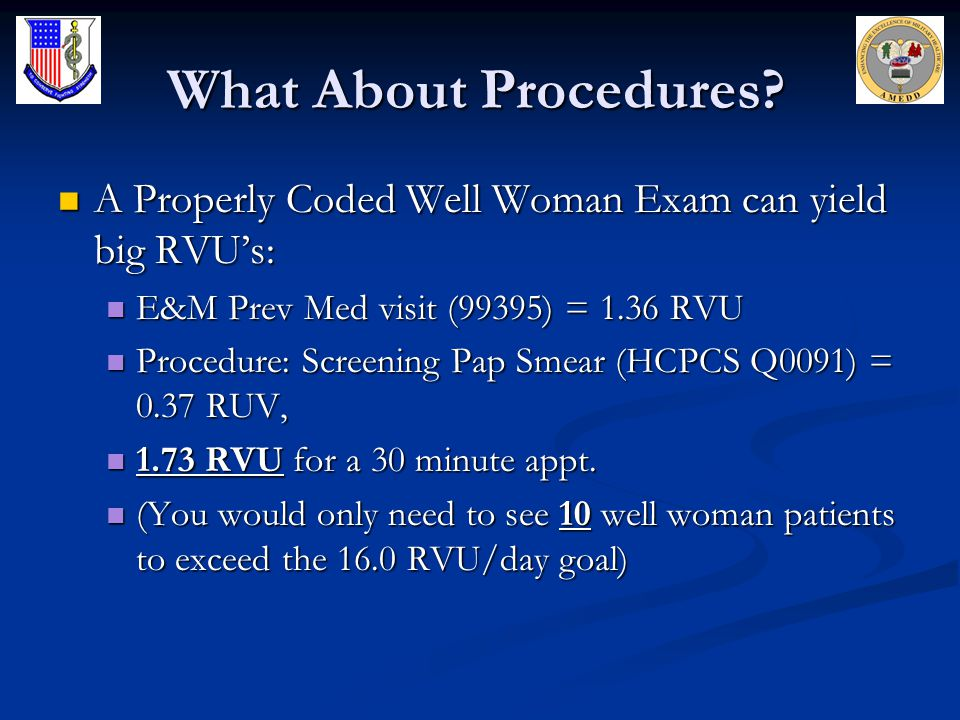 What About Procedures A Properly Coded Well Woman Exam can yield big RVU's: E&M Prev Med visit (99395) = 1.36 RVU.