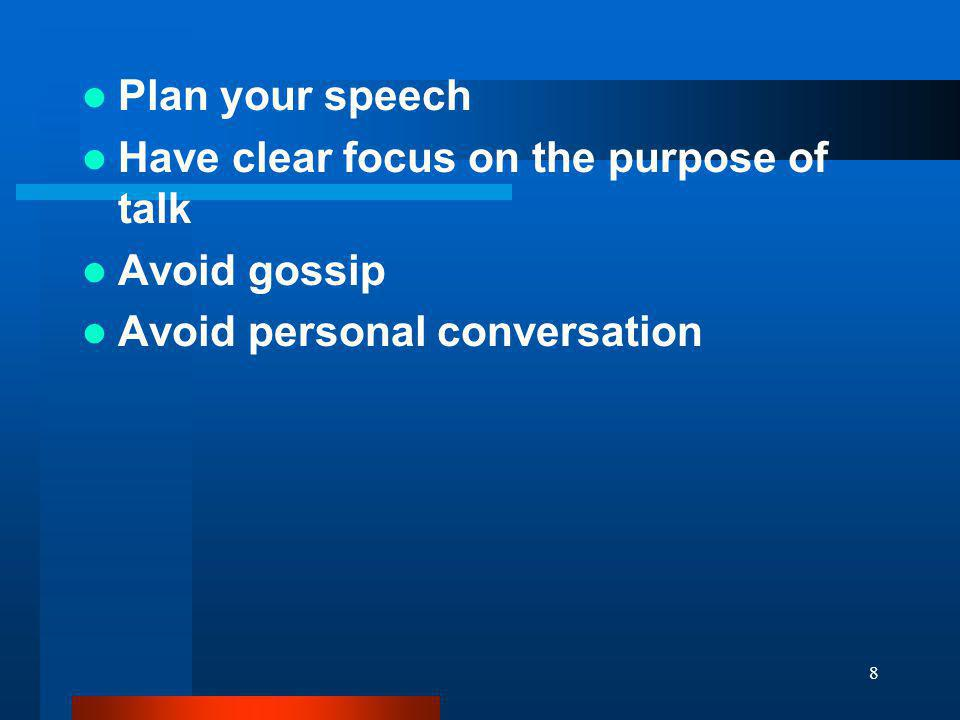 Plan your speech Have clear focus on the purpose of talk Avoid gossip Avoid personal conversation