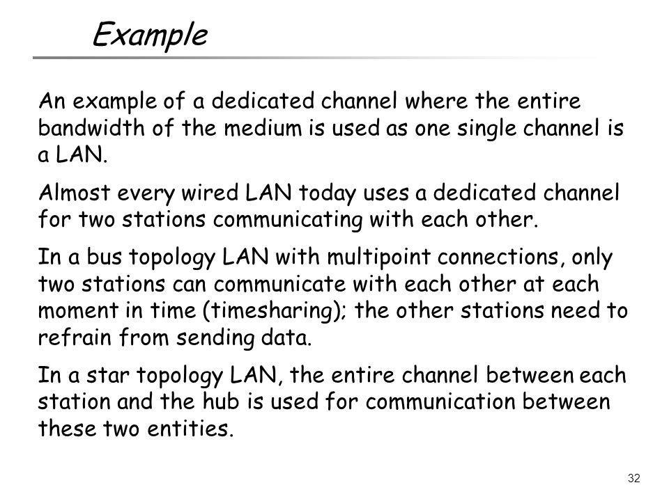 Example An example of a dedicated channel where the entire bandwidth of the medium is used as one single channel is a LAN.