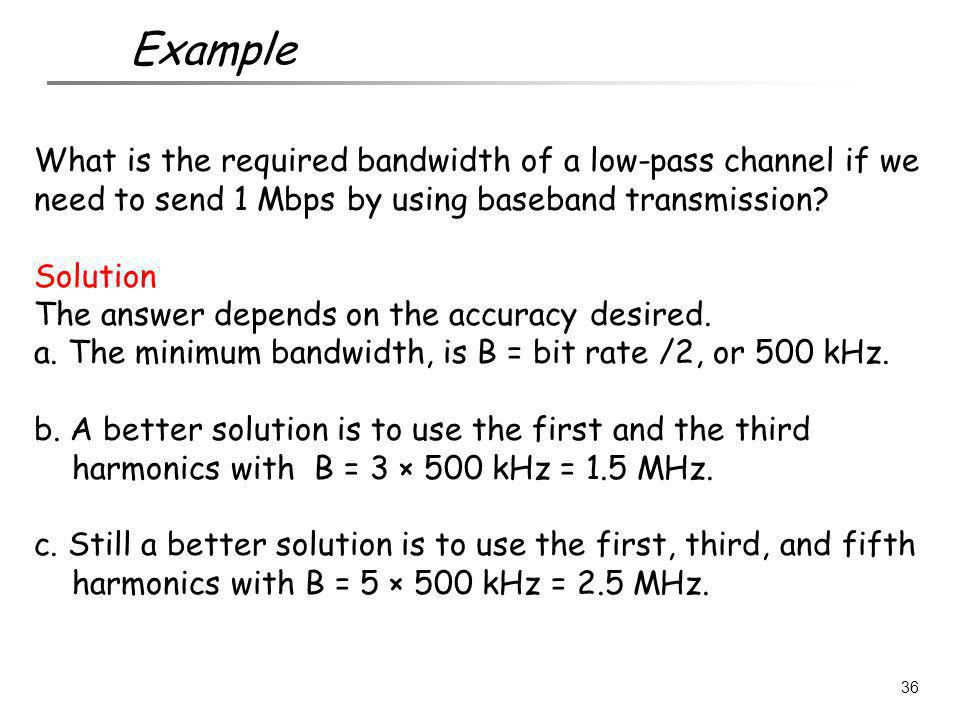 Example What is the required bandwidth of a low-pass channel if we need to send 1 Mbps by using baseband transmission