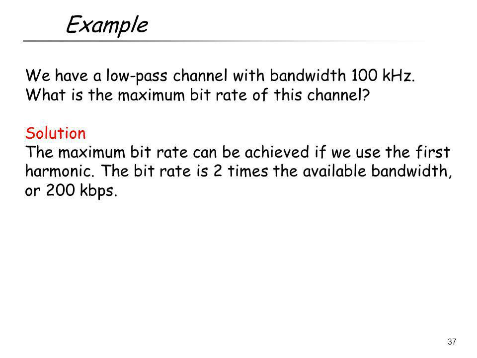 Example We have a low-pass channel with bandwidth 100 kHz. What is the maximum bit rate of this channel