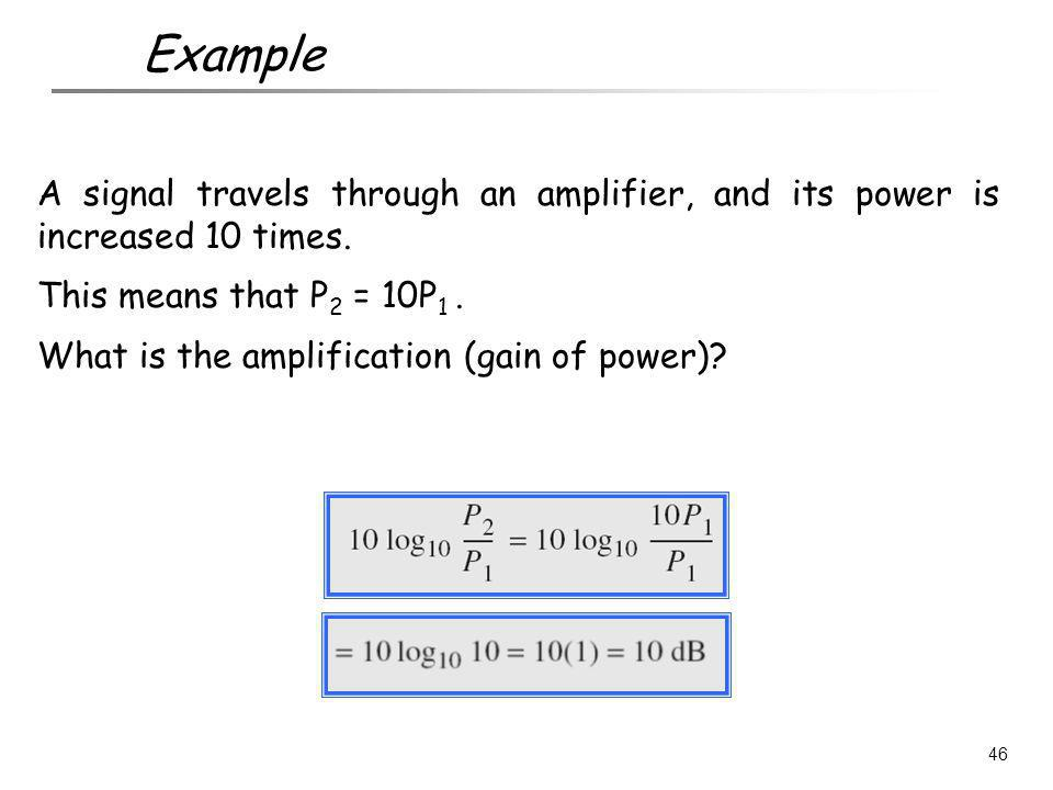 Example A signal travels through an amplifier, and its power is increased 10 times. This means that P2 = 10P1 .