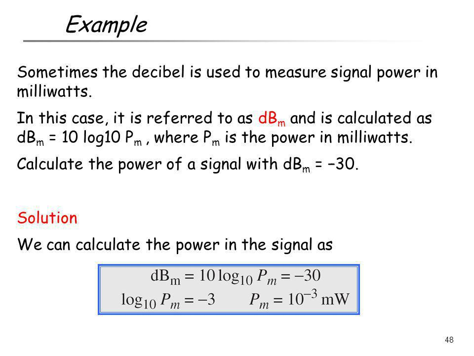 Example Sometimes the decibel is used to measure signal power in milliwatts.
