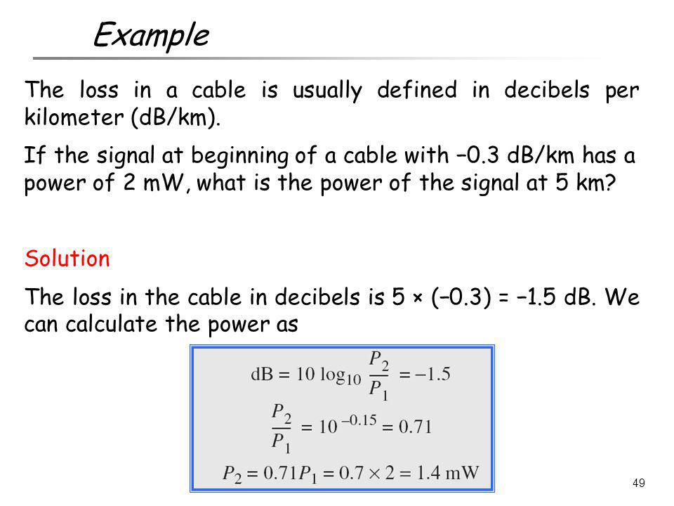 Example The loss in a cable is usually defined in decibels per kilometer (dB/km).