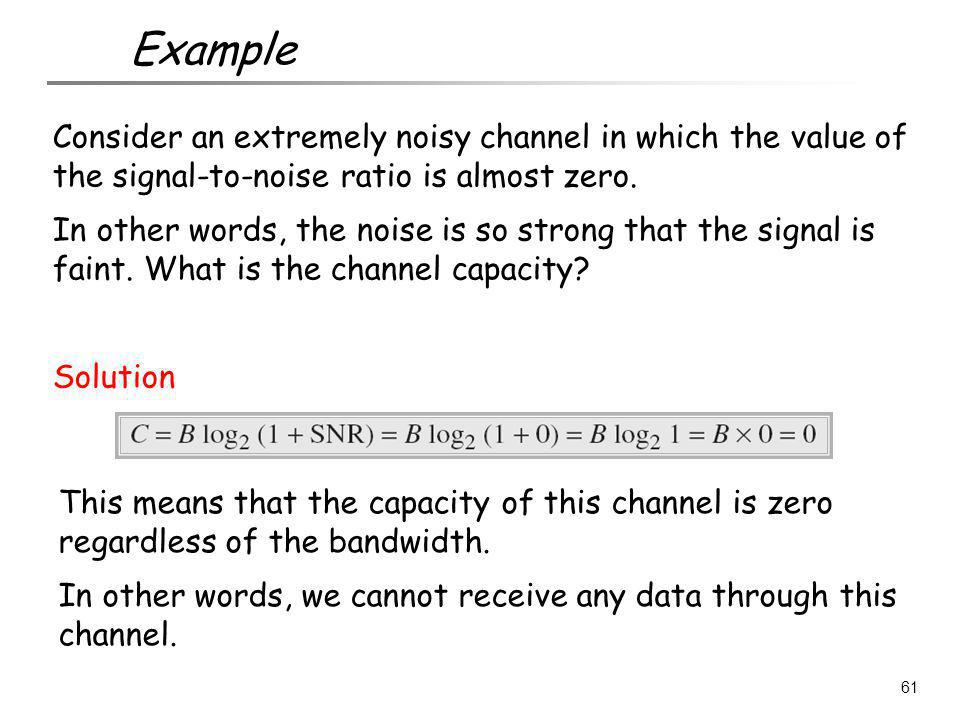 Example Consider an extremely noisy channel in which the value of the signal-to-noise ratio is almost zero.