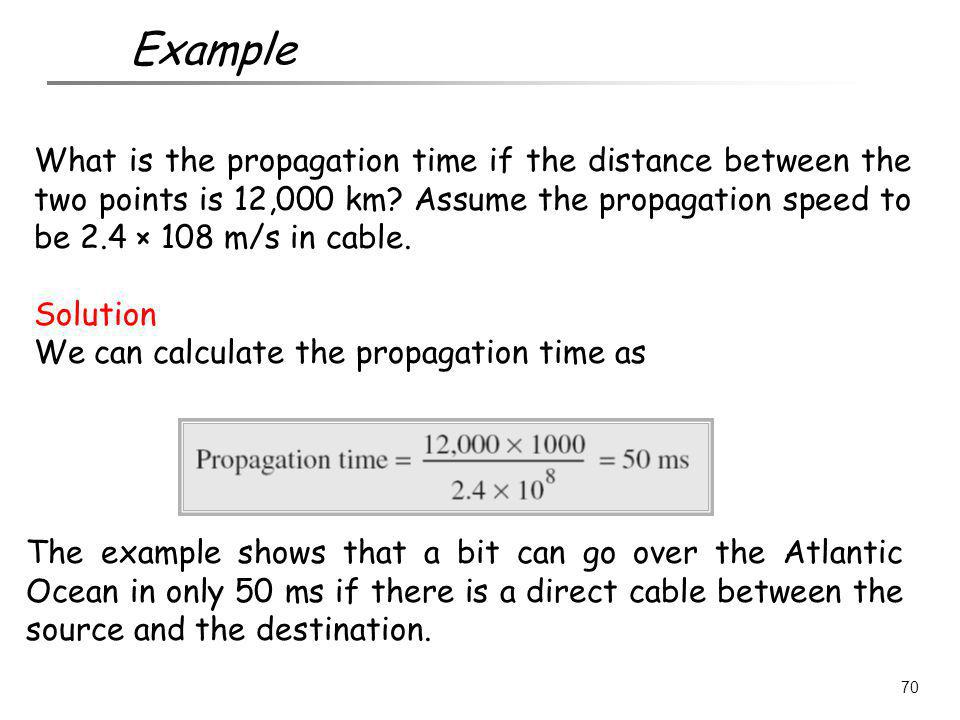 Example What is the propagation time if the distance between the two points is 12,000 km Assume the propagation speed to be 2.4 × 108 m/s in cable.