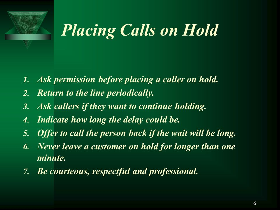 Placing Calls on Hold Ask permission before placing a caller on hold.