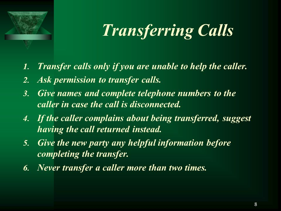 Transferring Calls Transfer calls only if you are unable to help the caller. Ask permission to transfer calls.