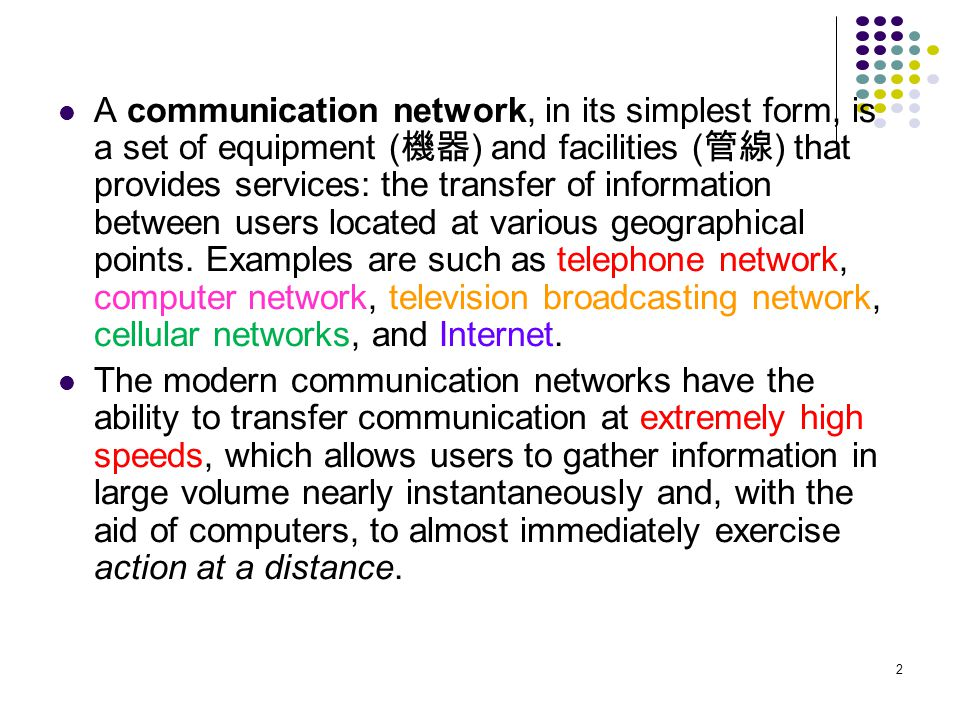A communication network, in its simplest form, is a set of equipment (機器) and facilities (管線) that provides services: the transfer of information between users located at various geographical points. Examples are such as telephone network, computer network, television broadcasting network, cellular networks, and Internet.
