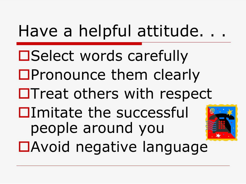 Have a helpful attitude. . .