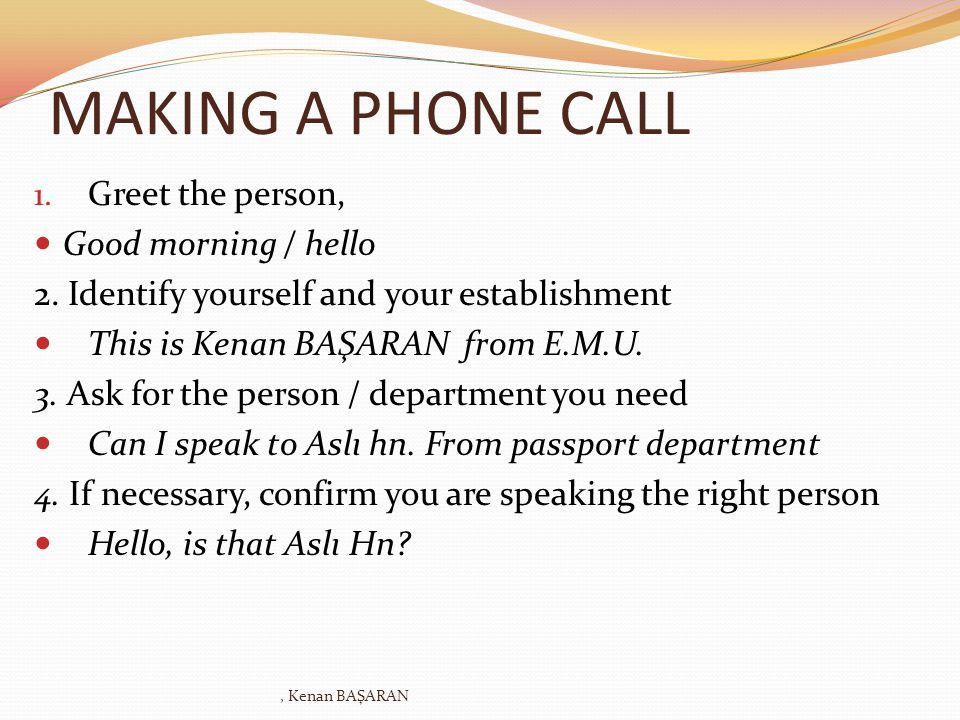 MAKING A PHONE CALL Greet the person, Good morning / hello