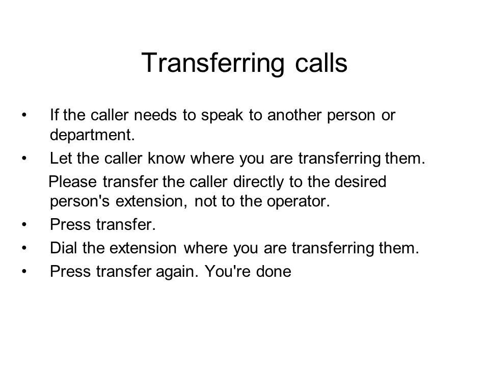 Transferring calls If the caller needs to speak to another person or department. Let the caller know where you are transferring them.