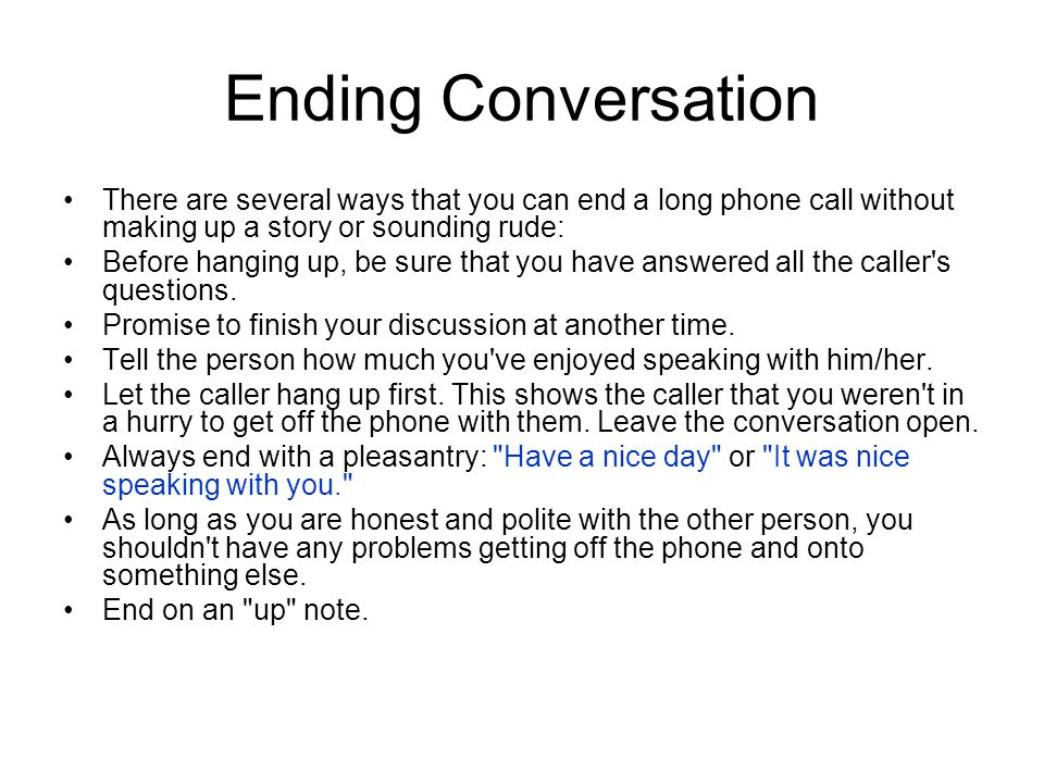 Ending Conversation There are several ways that you can end a long phone call without making up a story or sounding rude: