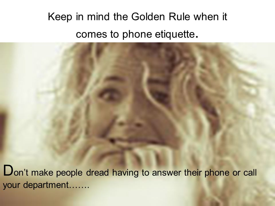 Keep in mind the Golden Rule when it comes to phone etiquette.