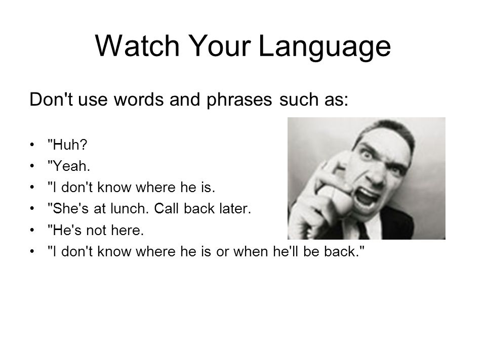Watch Your Language Don t use words and phrases such as: Huh Yeah.