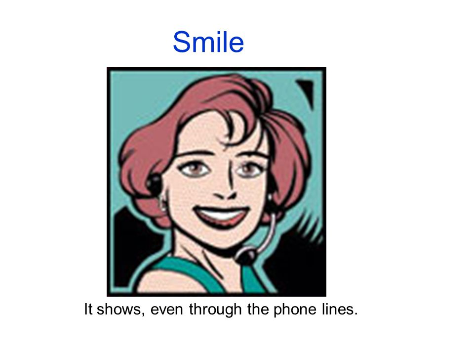 Smile It shows, even through the phone lines.