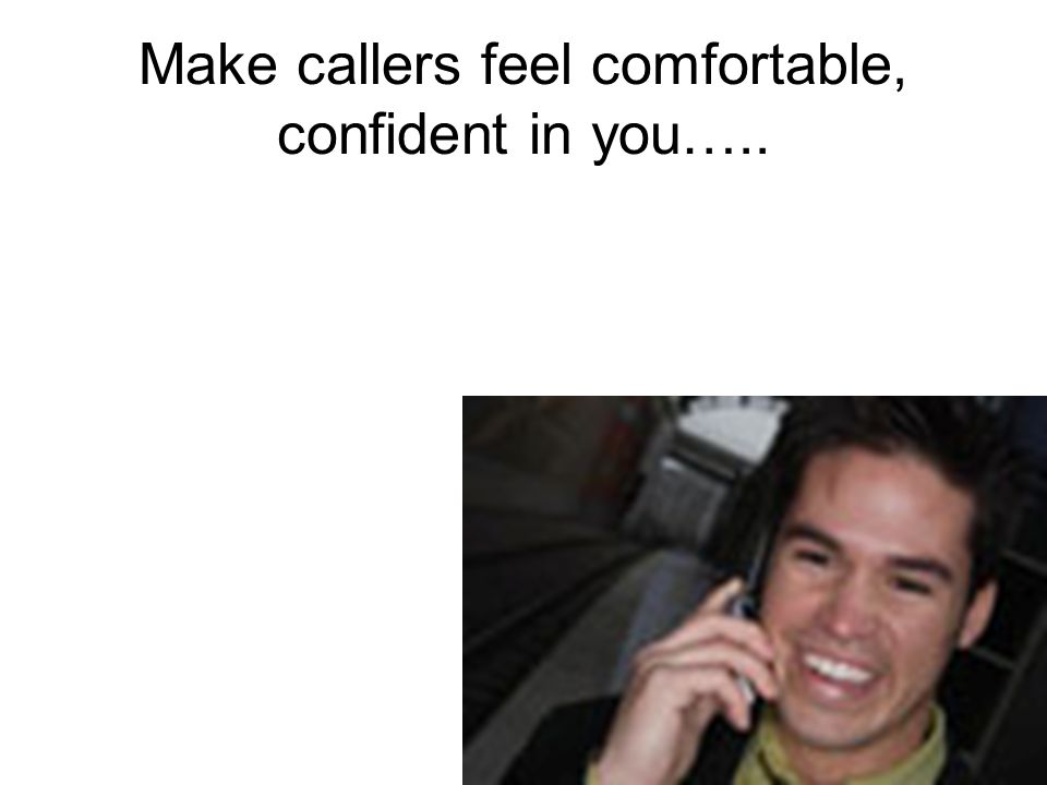 Make callers feel comfortable, confident in you…..
