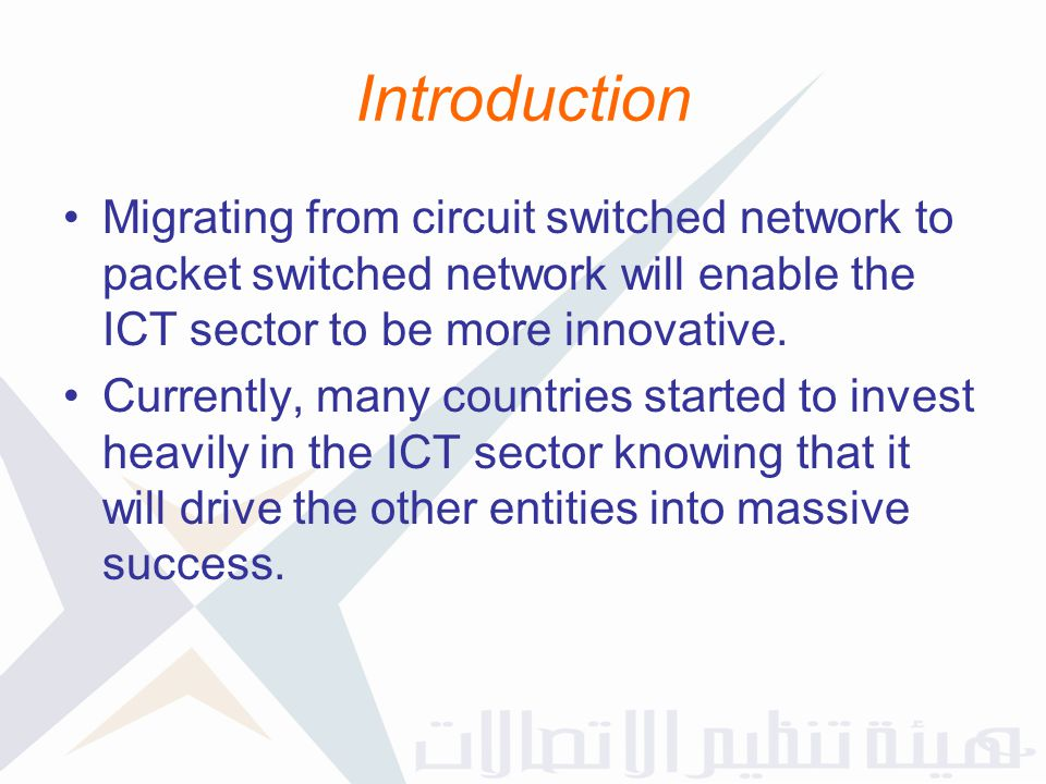 Introduction Migrating from circuit switched network to packet switched network will enable the ICT sector to be more innovative.