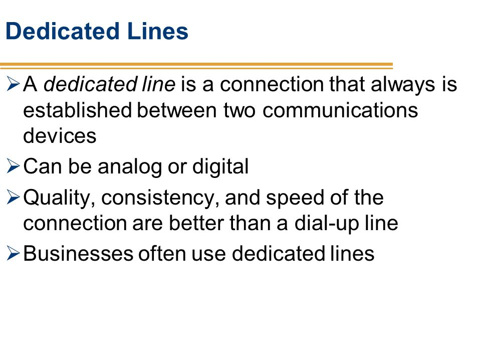 Dedicated Lines A dedicated line is a connection that always is established between two communications devices.