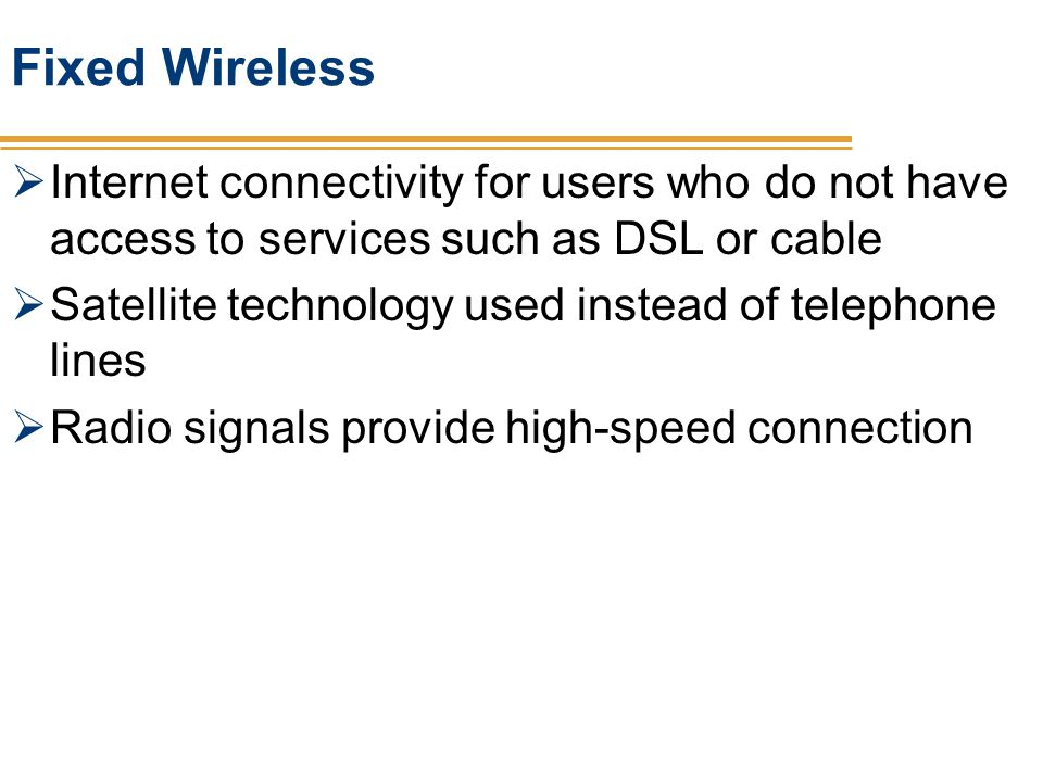 Fixed Wireless Internet connectivity for users who do not have access to services such as DSL or cable.