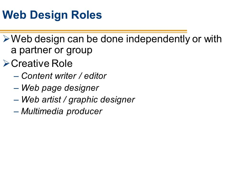 Web Design Roles Web design can be done independently or with a partner or group. Creative Role. Content writer / editor.