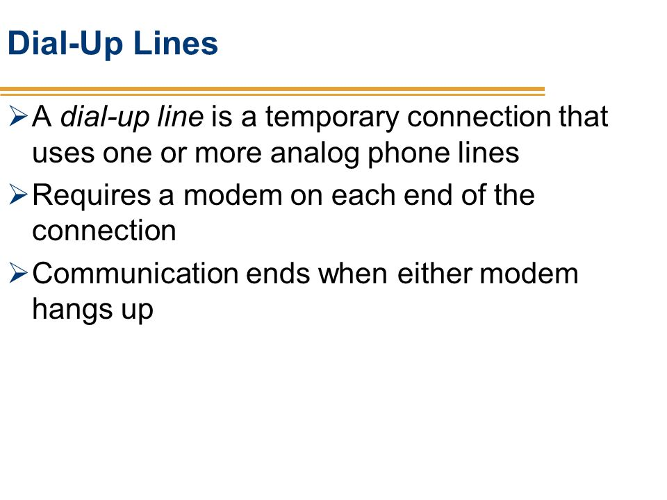 Dial-Up Lines A dial-up line is a temporary connection that uses one or more analog phone lines. Requires a modem on each end of the connection.