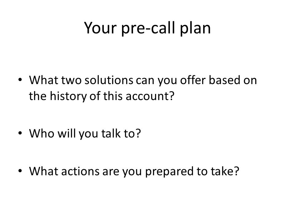 Your pre-call plan What two solutions can you offer based on the history of this account Who will you talk to