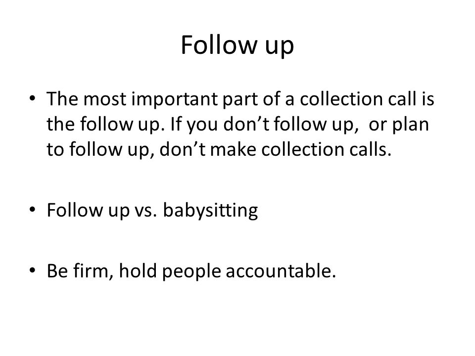 Follow up The most important part of a collection call is the follow up. If you don't follow up, or plan to follow up, don't make collection calls.