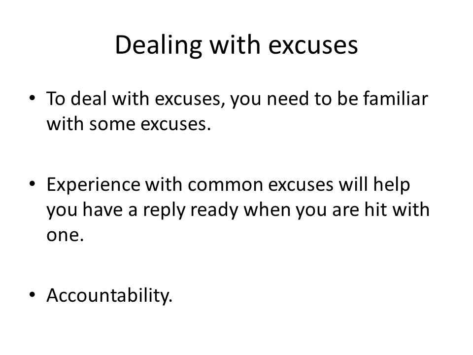 Dealing with excuses To deal with excuses, you need to be familiar with some excuses.