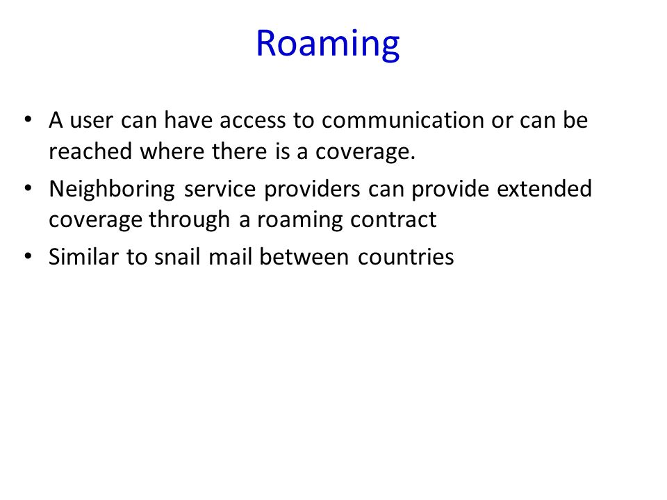 Roaming A user can have access to communication or can be reached where there is a coverage.