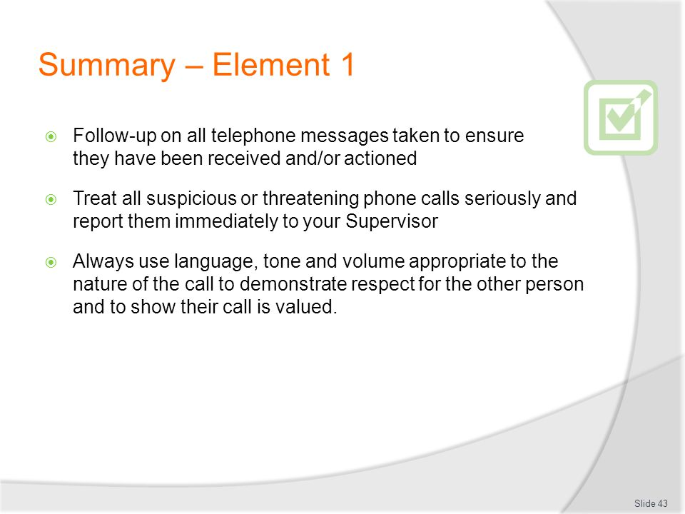 Summary – Element 1 Follow-up on all telephone messages taken to ensure they have been received and/or actioned.