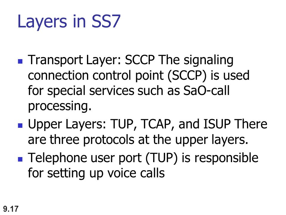 Layers in SS7 Transport Layer: SCCP The signaling connection control point (SCCP) is used for special services such as SaO-call processing.