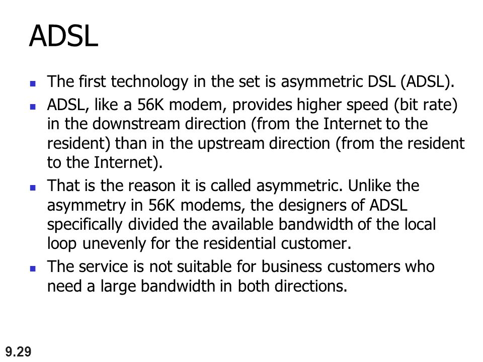 ADSL The first technology in the set is asymmetric DSL (ADSL).