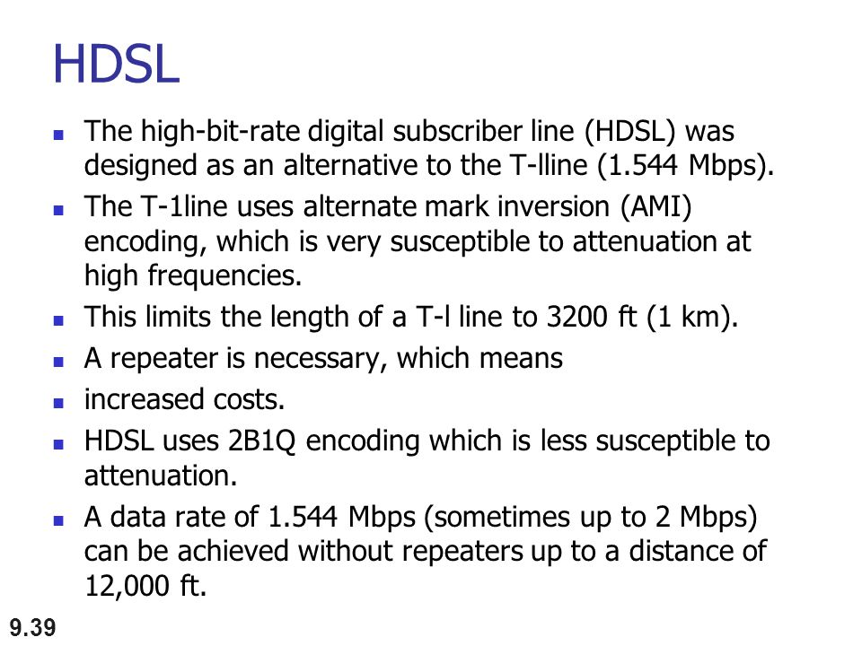 HDSL The high-bit-rate digital subscriber line (HDSL) was designed as an alternative to the T-lline (1.544 Mbps).