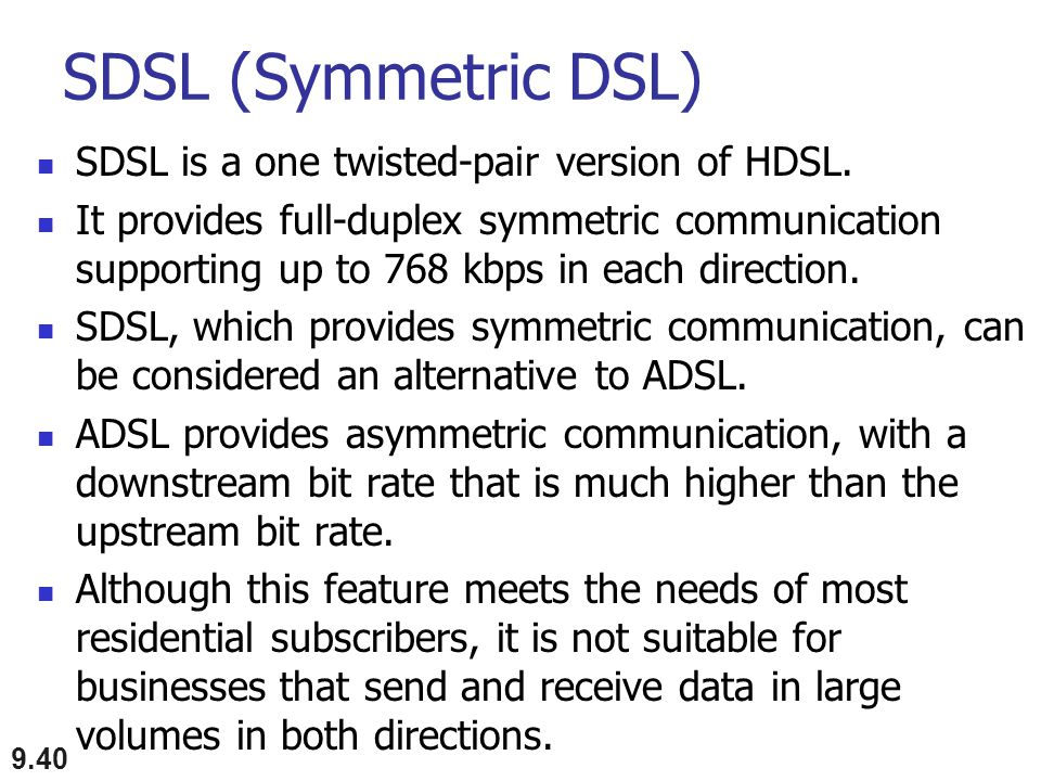 SDSL (Symmetric DSL) SDSL is a one twisted-pair version of HDSL.