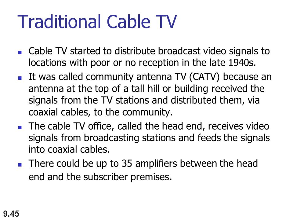 Traditional Cable TV Cable TV started to distribute broadcast video signals to locations with poor or no reception in the late 1940s.
