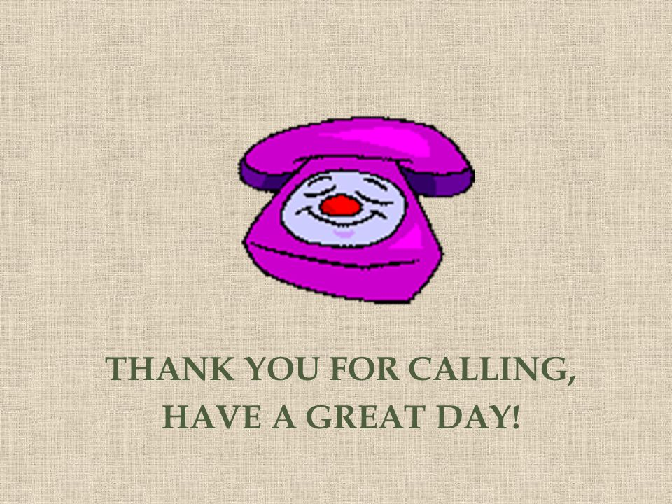 THANK YOU FOR CALLING, HAVE A GREAT DAY!