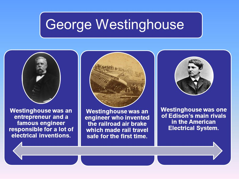 George Westinghouse Westinghouse was an entrepreneur and a famous engineer responsible for a lot of electrical inventions.