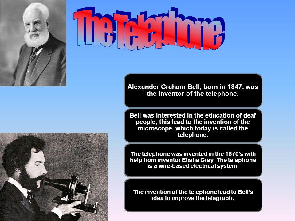 The Telephone Alexander Graham Bell, born in 1847, was the inventor of the telephone.