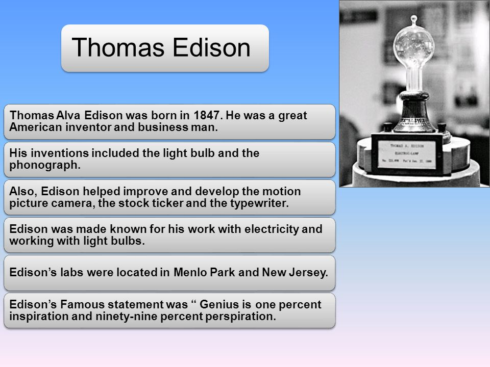 Thomas Edison Thomas Alva Edison was born in 1847. He was a great American inventor and business man.