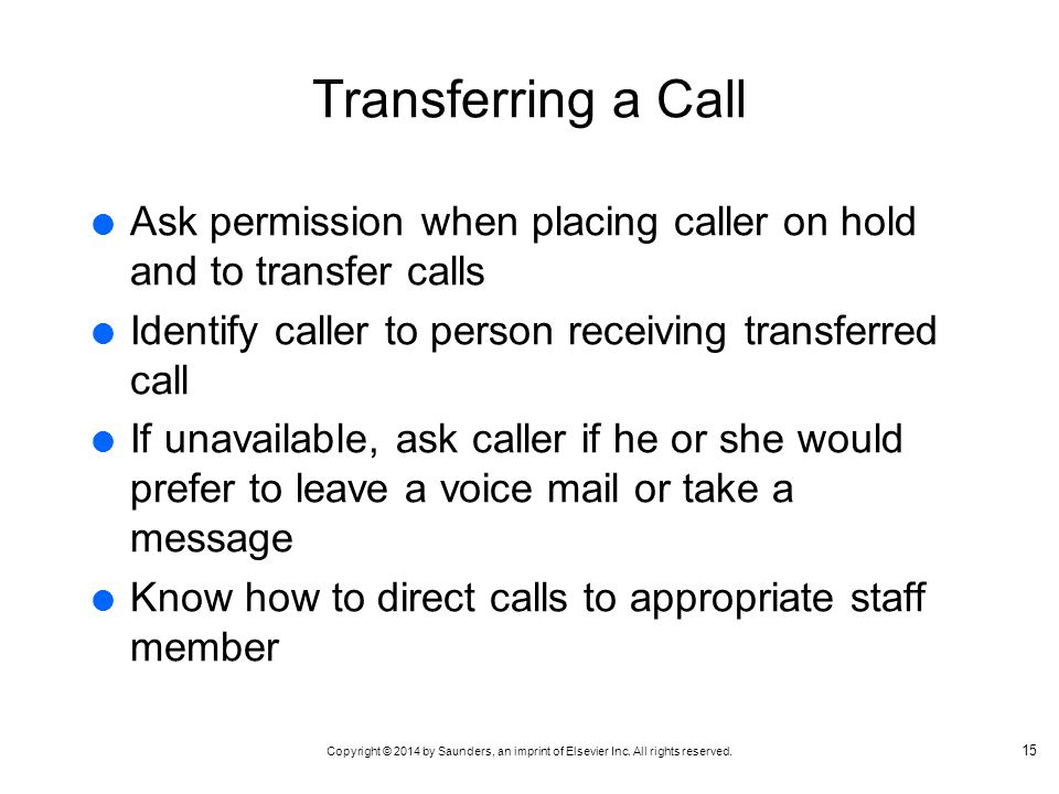 Transferring a Call Ask permission when placing caller on hold and to transfer calls. Identify caller to person receiving transferred call.